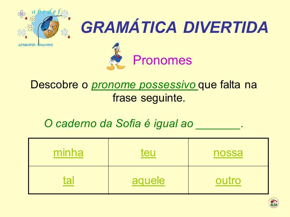 GRAMÁTICA DIVERTIDA Pronomes Descobre o pronome possessivo que falta na frase seguinte. O caderno da Sofia é igual ao _______. minhateunossa talaquele