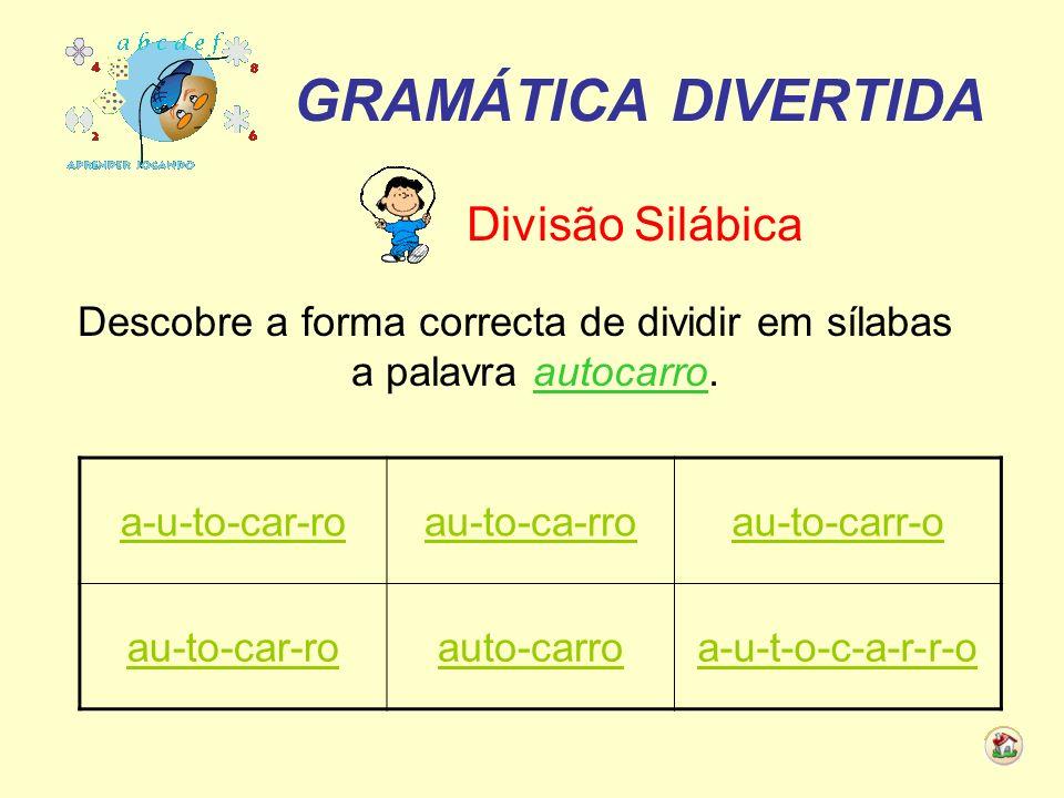 GRAMÁTICA DIVERTIDA Divisão Silábica Descobre a forma correcta de dividir em sílabas a palavra autocarro. a-u-to-car-roau-to-ca-rroau-to-carr-o au-to-
