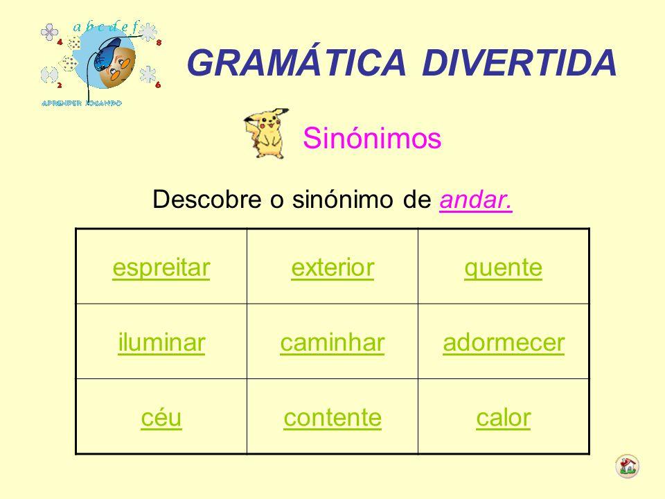 GRAMÁTICA DIVERTIDA Sinónimos Descobre o sinónimo de andar. espreitarexteriorquente iluminarcaminharadormecer céucontentecalor