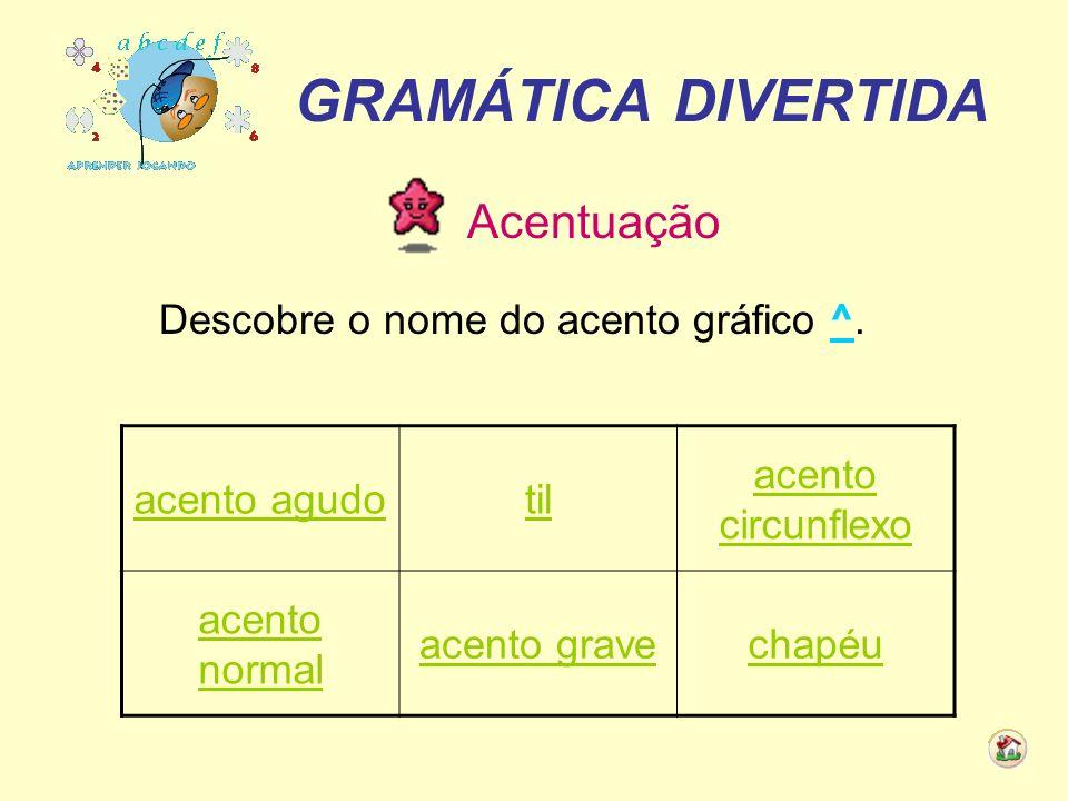 GRAMÁTICA DIVERTIDA Acentuação Descobre o nome do acento gráfico ^. acento agudotil acento circunflexo acento normal acento gravechapéu