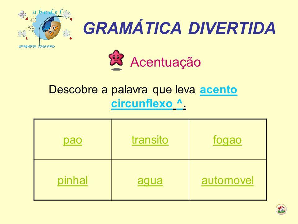GRAMÁTICA DIVERTIDA Acentuação Descobre a palavra que leva acento circunflexo ^. paotransitofogao pinhalaguaautomovel