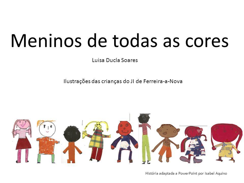 Meninos de todas as cores Luisa Ducla Soares História adaptada a PowerPoint por Isabel Aquino Ilustrações das crianças do JI de Ferreira-a-Nova
