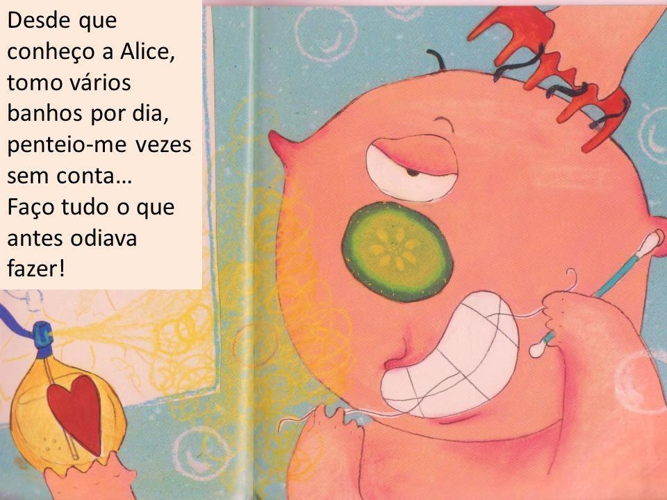 Desde que conheço a Alice, tomo vários banhos por dia, penteio-me vezes sem conta… Faço tudo o que antes odiava fazer!