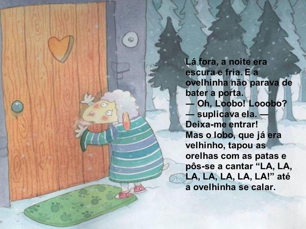Lá fora, a noite era escura e fria. E a ovelhinha não parava de bater a porta. Oh, Loobo! Looobo? suplicava ela. Deixa-me entrar! Mas o lobo, que já e