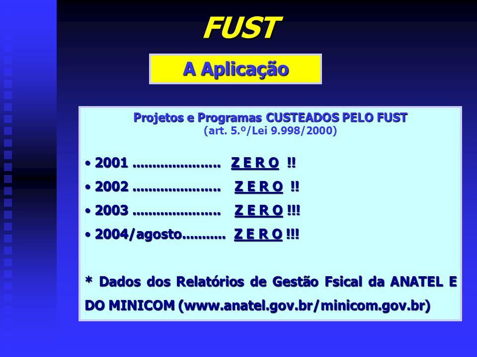 FUST A Aplicação Projetos e Programas CUSTEADOS PELO FUST (art. 5.º/Lei 9.998/2000) 2001...................... Z E R O !! 2001...................... Z