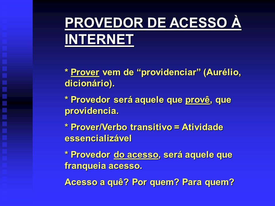 PROVEDOR DE ACESSO À INTERNET * Prover vem de providenciar (Aurélio, dicionário). * Provedor será aquele que provê, que providencia. * Prover/Verbo tr