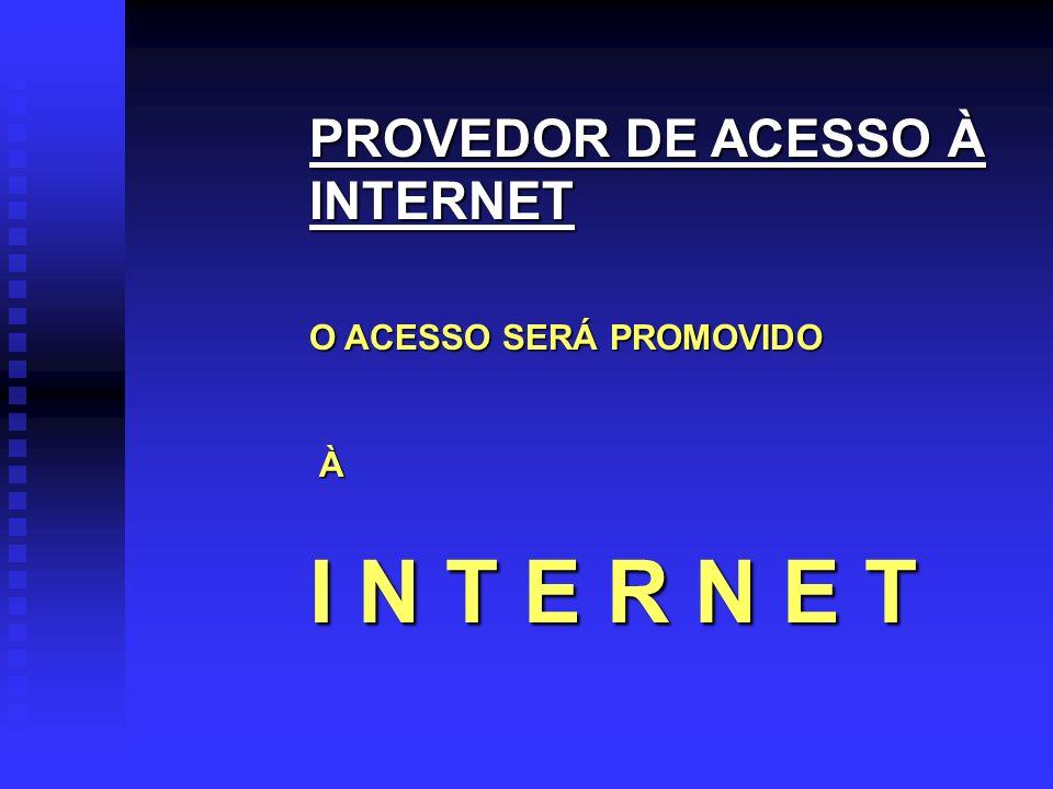 PROVEDOR DE ACESSO À INTERNET O ACESSO SERÁ PROMOVIDO À I N T E R N E T
