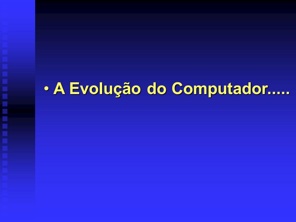 A Evolução do Computador..... A Evolução do Computador.....