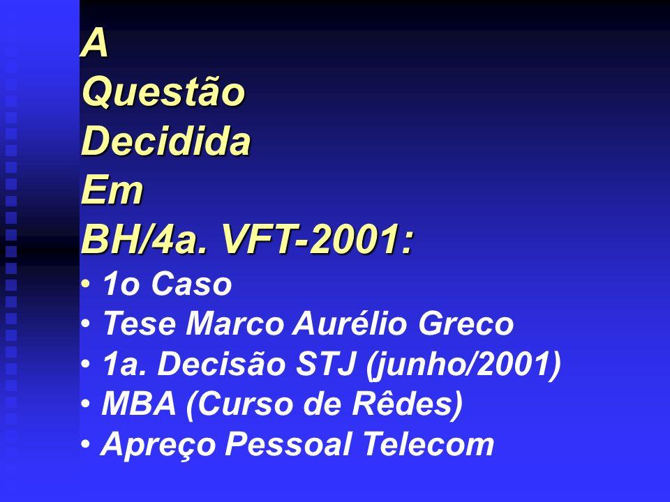AQuestãoDecididaEm BH/4a. VFT-2001: 1o Caso Tese Marco Aurélio Greco 1a. Decisão STJ (junho/2001) MBA (Curso de Rêdes) Apreço Pessoal Telecom