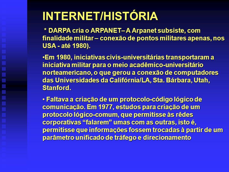 INTERNET/HISTÓRIA * DARPA cria o ARPANET– A Arpanet subsiste, com finalidade militar – conexão de pontos militares apenas, nos USA - até 1980). * DARP