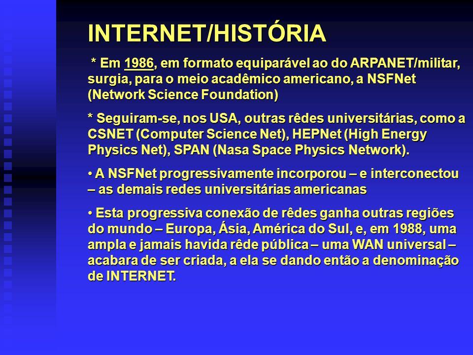 INTERNET/HISTÓRIA * Em 1986, em formato equiparável ao do ARPANET/militar, surgia, para o meio acadêmico americano, a NSFNet (Network Science Foundati