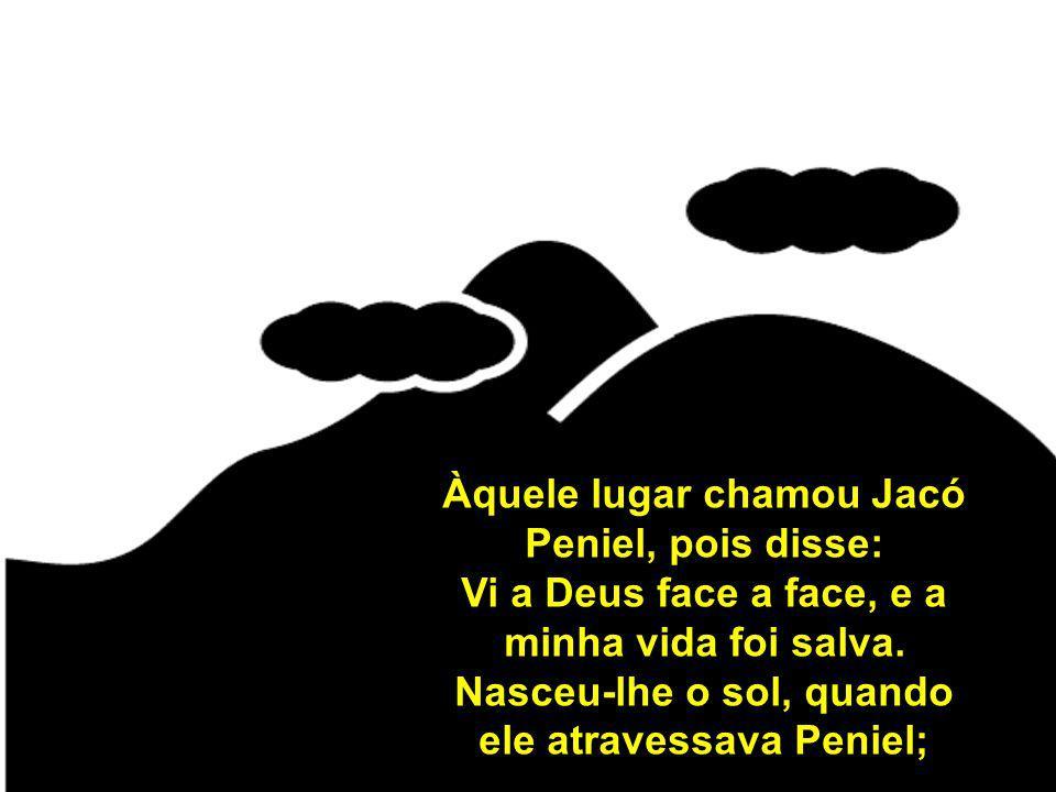 Àquele lugar chamou Jacó Peniel, pois disse: Vi a Deus face a face, e a minha vida foi salva. Nasceu-lhe o sol, quando ele atravessava Peniel;