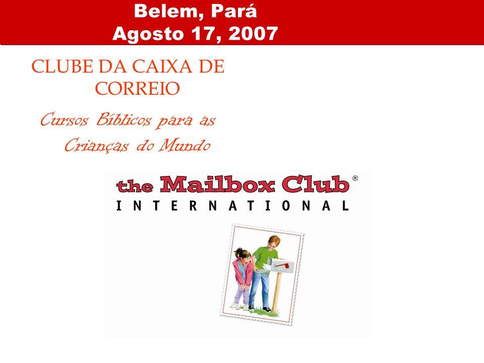Belem, Pará Agosto 17, 2007 CLUBE DA CAIXA DE CORREIO Cursos Bíblicos para as Crianças do Mundo