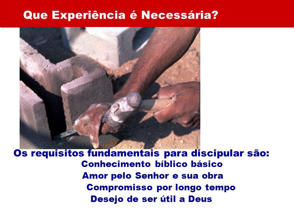 Que Experiência é Necessária? Os requisitos fundamentais para discipular são: Conhecimento bíblico básico Amor pelo Senhor e sua obra Compromisso por