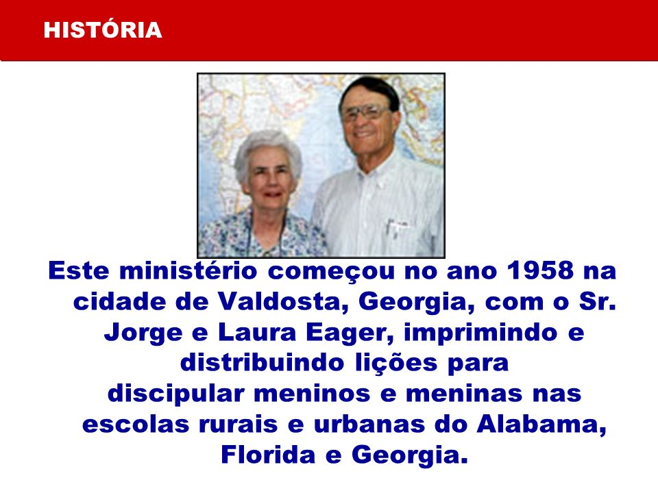 HISTÓRIA Este ministério começou no ano 1958 na cidade de Valdosta, Georgia, com o Sr. Jorge e Laura Eager, imprimindo e distribuindo lições para disc