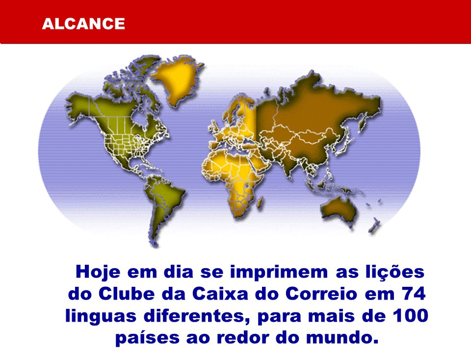 Hoje em dia se imprimem as lições do Clube da Caixa do Correio em 74 linguas diferentes, para mais de 100 países ao redor do mundo. ALCANCE