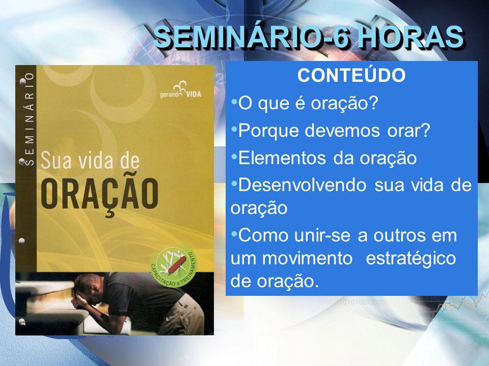 SEMINÁRIO-6 HORAS CONTEÚDO O que é oração? Porque devemos orar? Elementos da oração Desenvolvendo sua vida de oração Como unir-se a outros em um movim