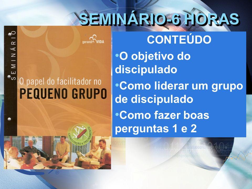 SEMINÁRIO-6 HORAS CONTEÚDO O objetivo do discipulado Como liderar um grupo de discipulado Como fazer boas perguntas 1 e 2