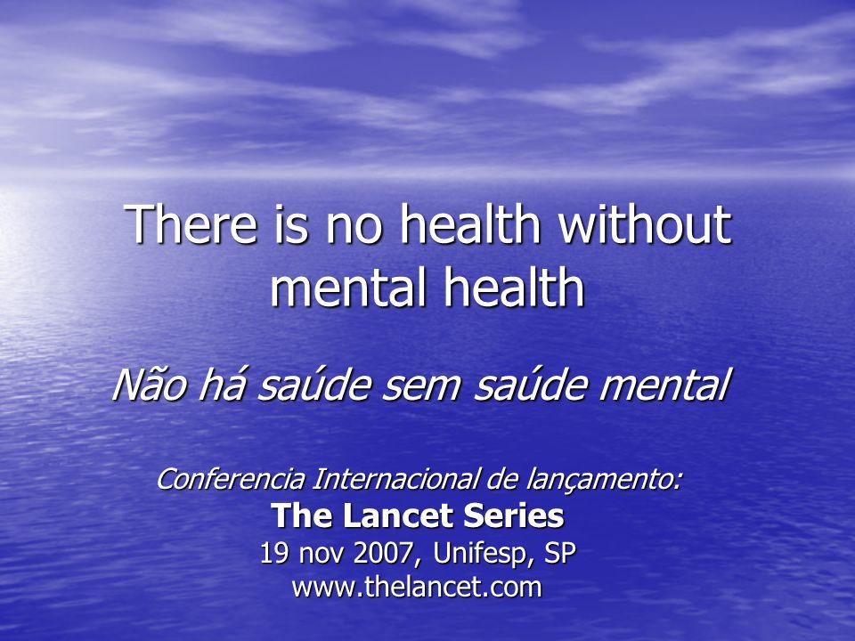 There is no health without mental health Não há saúde sem saúde mental Conferencia Internacional de lançamento: The Lancet Series 19 nov 2007, Unifesp