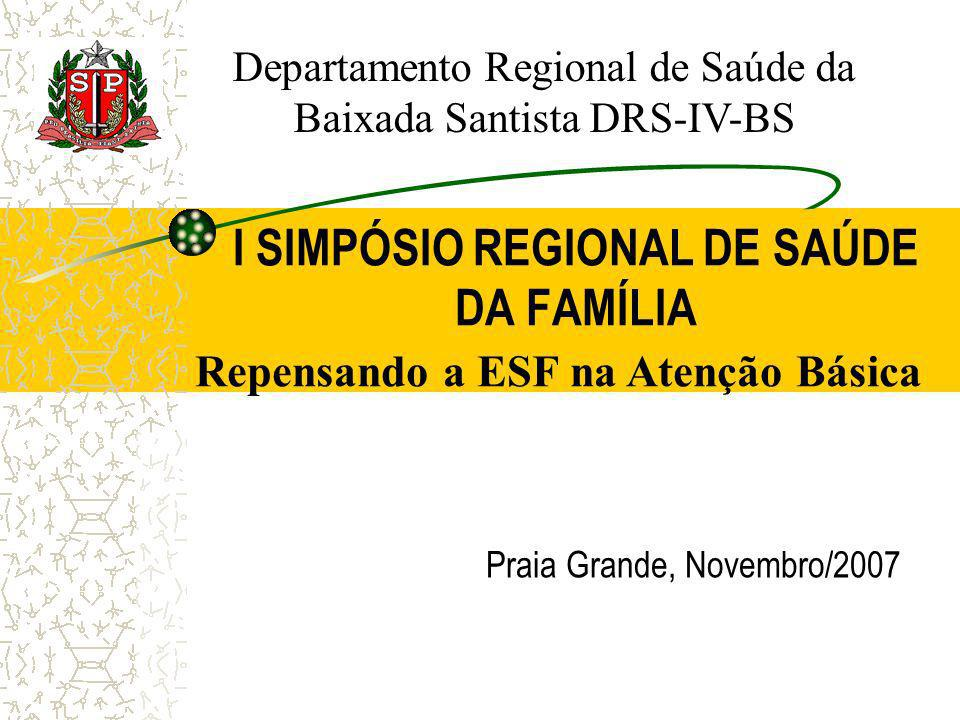 I SIMPÓSIO REGIONAL DE SAÚDE DA FAMÍLIA Praia Grande, Novembro/2007 Repensando a ESF na Atenção Básica Departamento Regional de Saúde da Baixada Santi