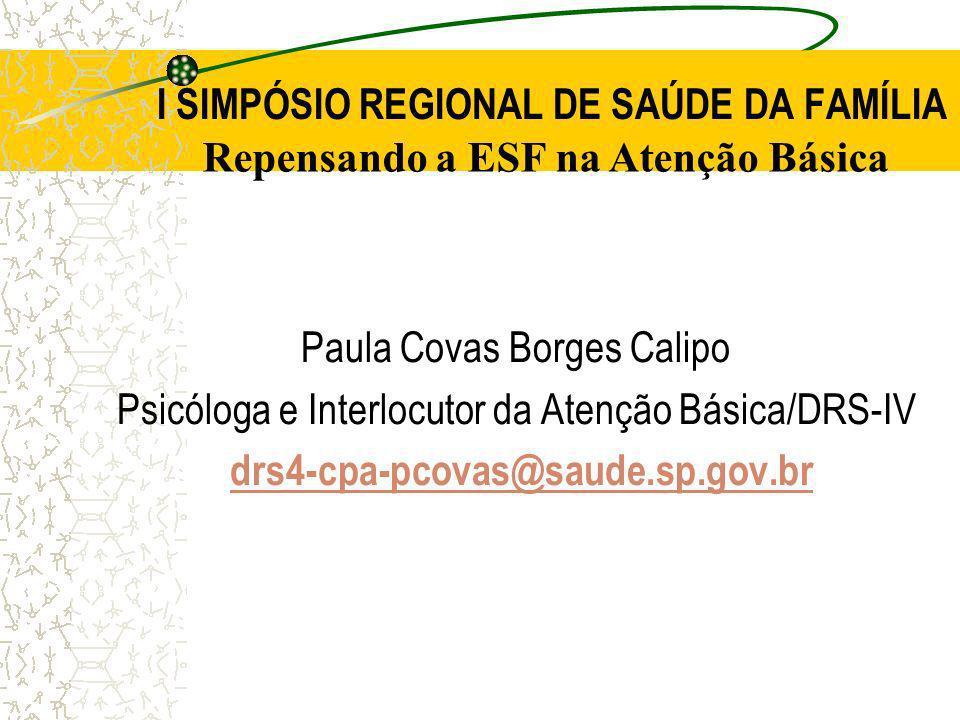 I SIMPÓSIO REGIONAL DE SAÚDE DA FAMÍLIA Paula Covas Borges Calipo Psicóloga e Interlocutor da Atenção Básica/DRS-IV drs4-cpa-pcovas@saude.sp.gov.brdrs