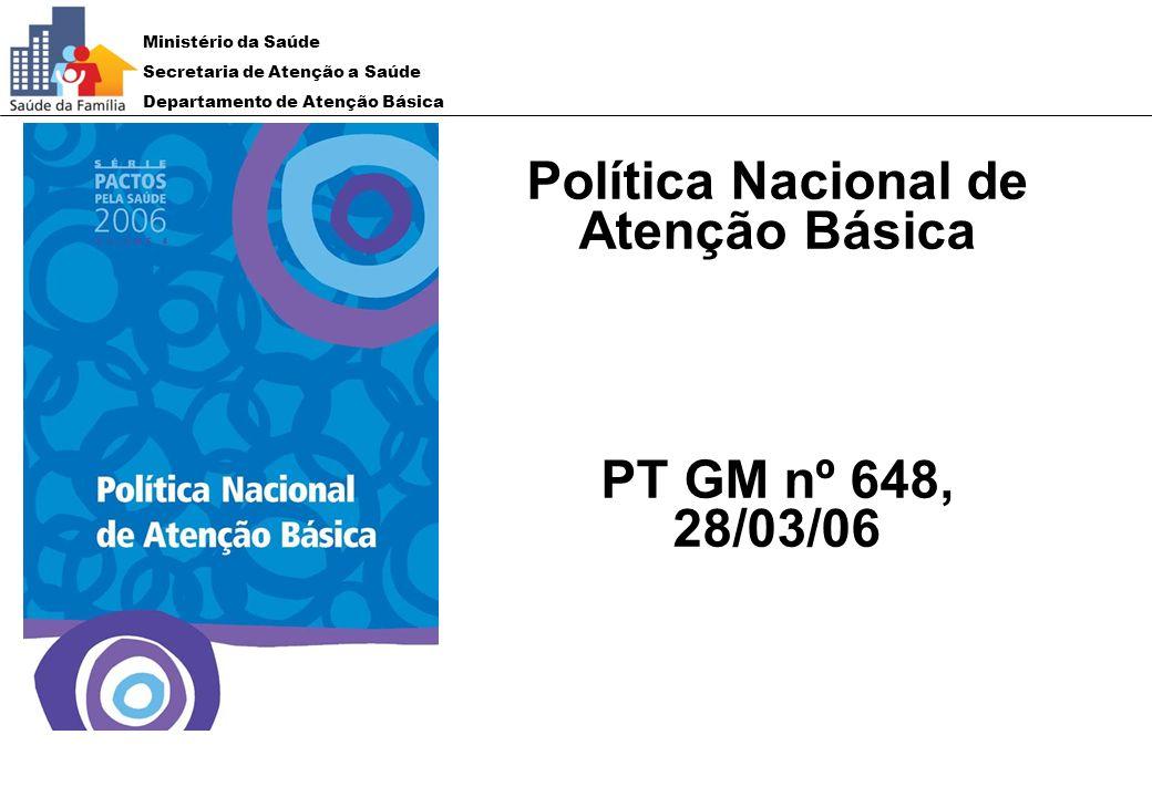 Ministério da Saúde Secretaria de Atenção a Saúde Departamento de Atenção Básica Política Nacional de Atenção Básica PT GM nº 648, 28/03/06