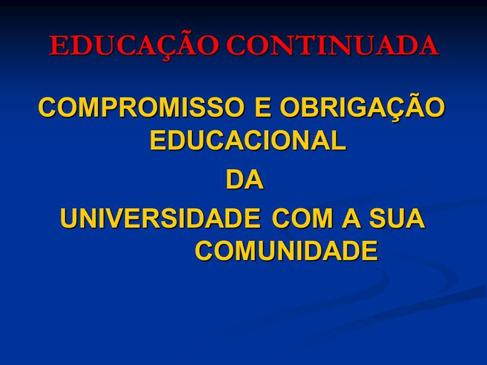EDUCAÇÃO CONTINUADA COMPROMISSO E OBRIGAÇÃO EDUCACIONAL COMPROMISSO E OBRIGAÇÃO EDUCACIONAL DA DA UNIVERSIDADE COM A SUA COMUNIDADE UNIVERSIDADE COM A SUA COMUNIDADE