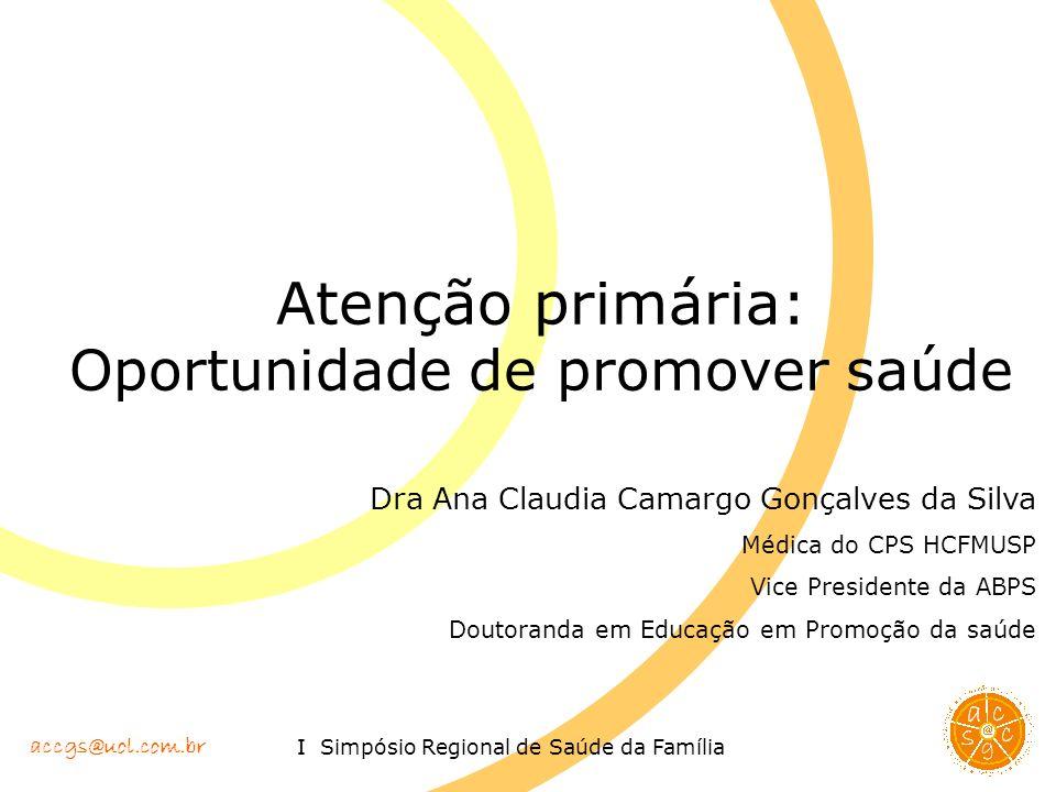 accgs@uol.com.br I Simpósio Regional de Saúde da Família Atenção primária: Oportunidade de promover saúde Dra Ana Claudia Camargo Gonçalves da Silva M
