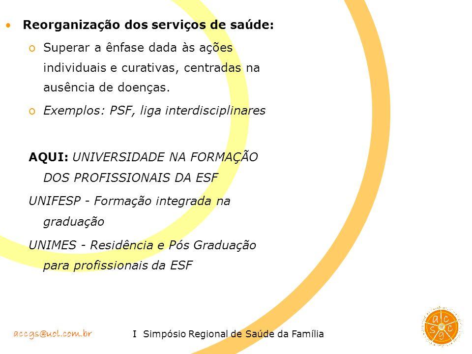 accgs@uol.com.br I Simpósio Regional de Saúde da Família Reorganização dos serviços de saúde: oSuperar a ênfase dada às ações individuais e curativas,