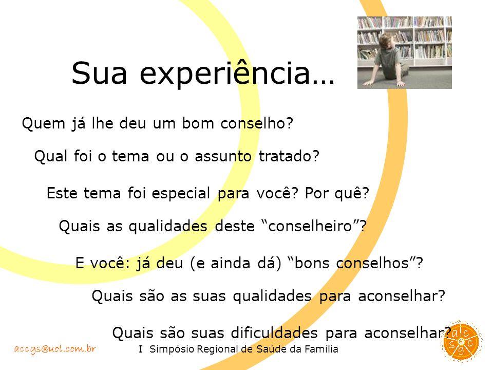 accgs@uol.com.br I Simpósio Regional de Saúde da Família Sua experiência… Quem já lhe deu um bom conselho? Qual foi o tema ou o assunto tratado? Este