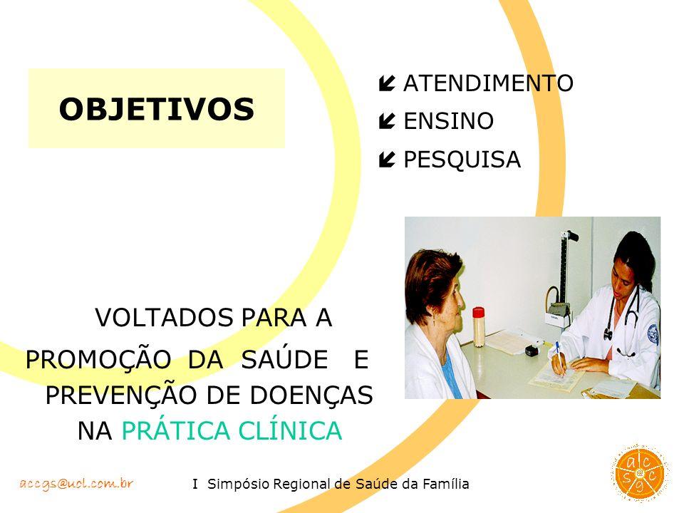 accgs@uol.com.br I Simpósio Regional de Saúde da Família OBJETIVOS í ATENDIMENTO í ENSINO í PESQUISA VOLTADOS PARA A PROMOÇÃO DA SAÚDE E PREVENÇÃO DE