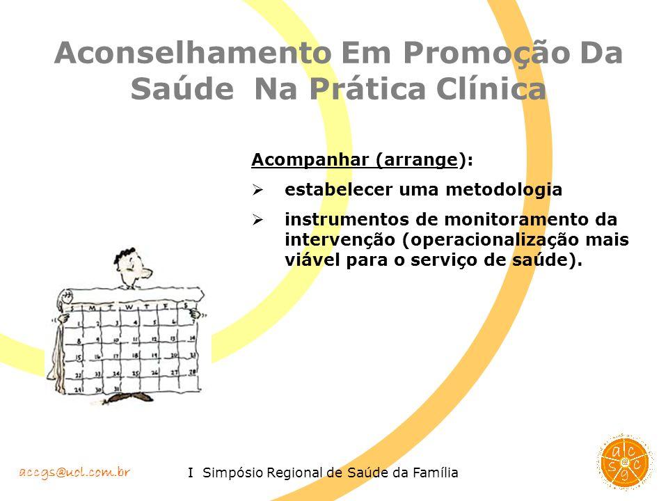 accgs@uol.com.br I Simpósio Regional de Saúde da Família Aconselhamento Em Promoção Da Saúde Na Prática Clínica Acompanhar (arrange): estabelecer uma