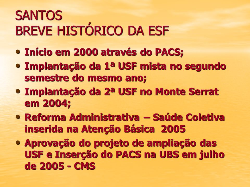 SANTOS BREVE HISTÓRICO DA ESF Início em 2000 através do PACS; Início em 2000 através do PACS; Implantação da 1ª USF mista no segundo semestre do mesmo