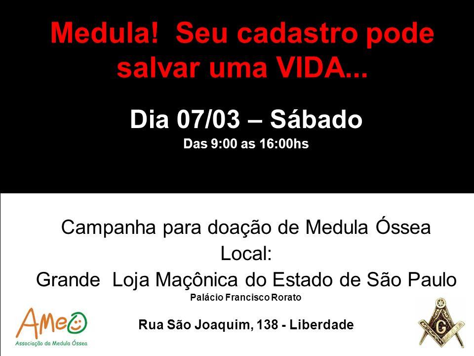 Medula! Seu cadastro pode salvar uma VIDA... Dia 07/03 – Sábado Das 9:00 as 16:00hs Campanha para doação de Medula Óssea Local: Grande Loja Maçônica d
