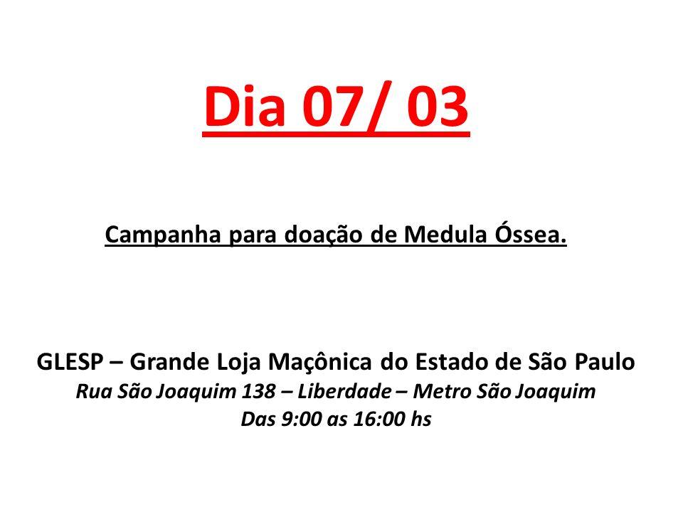 Dia 07/ 03 Campanha para doação de Medula Óssea. GLESP – Grande Loja Maçônica do Estado de São Paulo Rua São Joaquim 138 – Liberdade – Metro São Joaqu