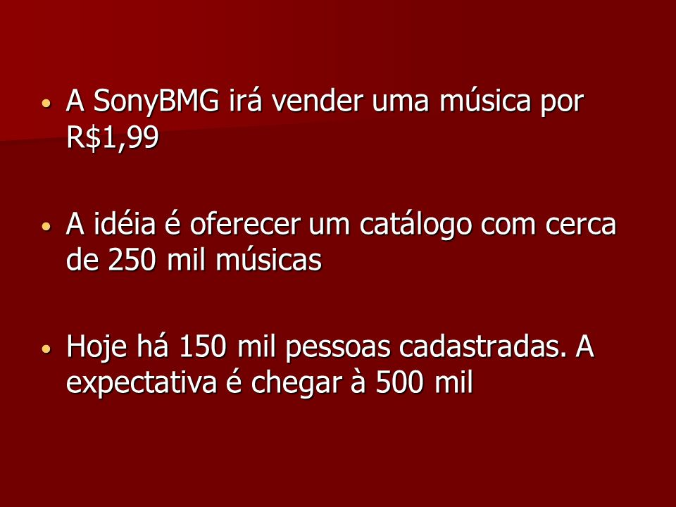 A SonyBMG irá vender uma música por R$1,99 A SonyBMG irá vender uma música por R$1,99 A idéia é oferecer um catálogo com cerca de 250 mil músicas A idéia é oferecer um catálogo com cerca de 250 mil músicas Hoje há 150 mil pessoas cadastradas.