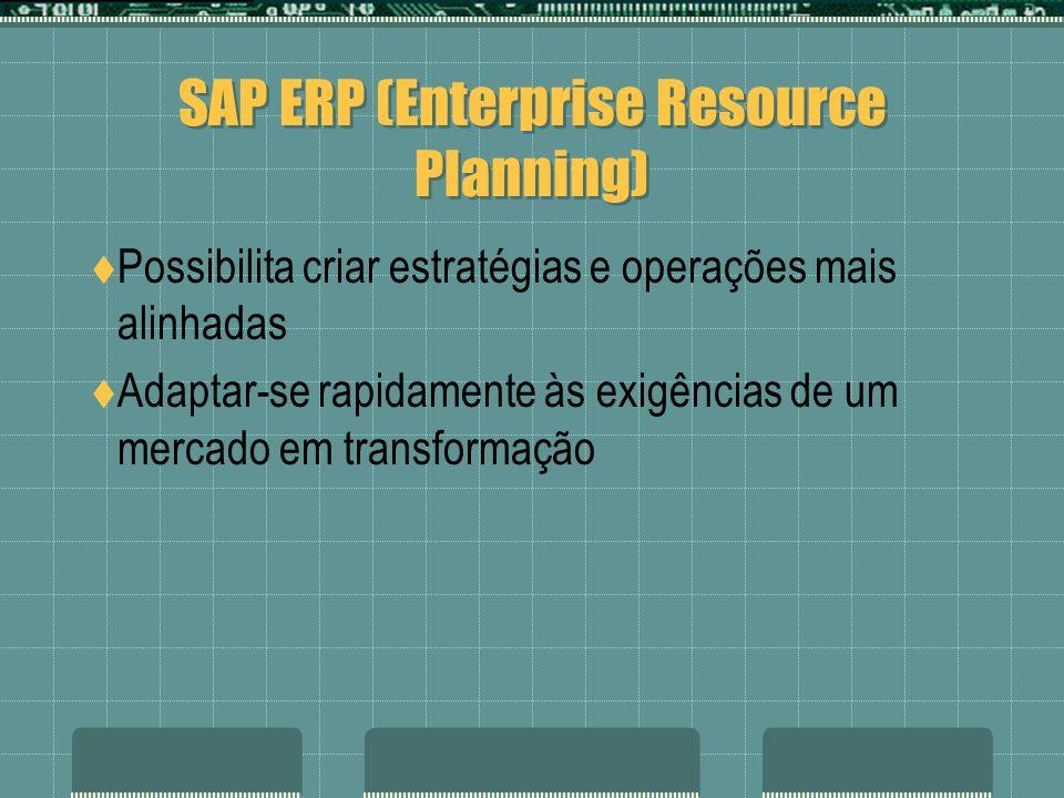 SAP ERP (Enterprise Resource Planning) Possibilita criar estratégias e operações mais alinhadas Adaptar-se rapidamente às exigências de um mercado em
