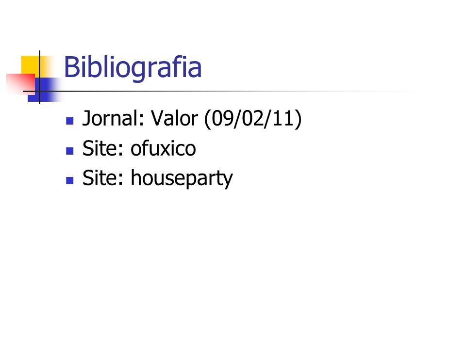 Bibliografia Jornal: Valor (09/02/11) Site: ofuxico Site: houseparty