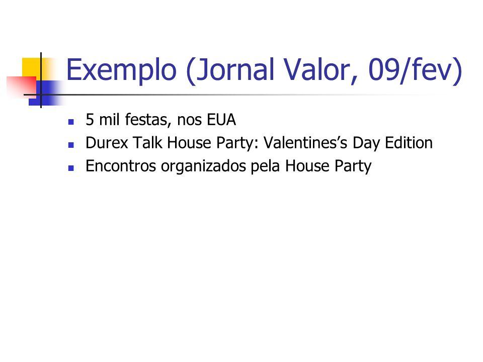 Exemplo (Jornal Valor, 09/fev) 5 mil festas, nos EUA Durex Talk House Party: Valentiness Day Edition Encontros organizados pela House Party
