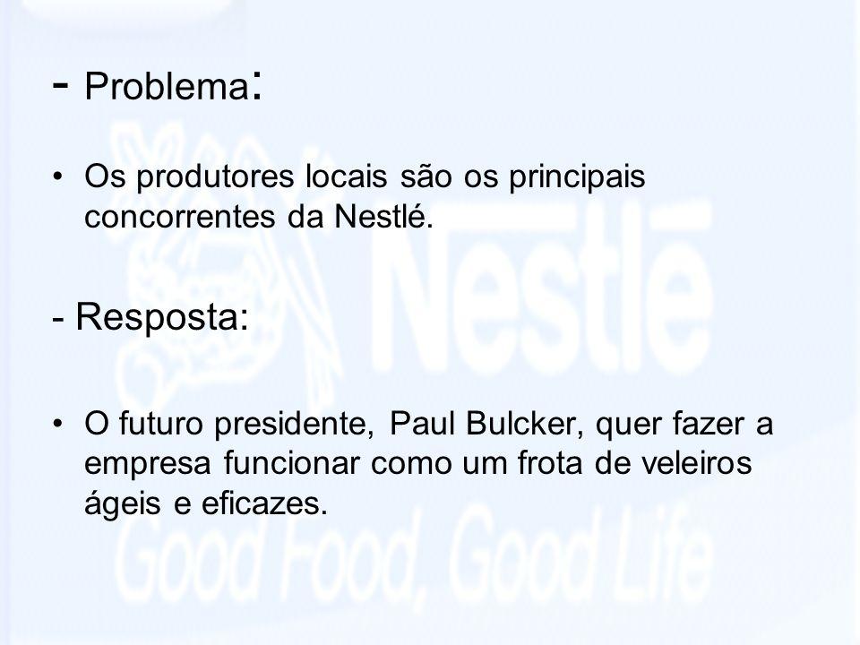 - Problema : Os produtores locais são os principais concorrentes da Nestlé. - Resposta: O futuro presidente, Paul Bulcker, quer fazer a empresa funcio