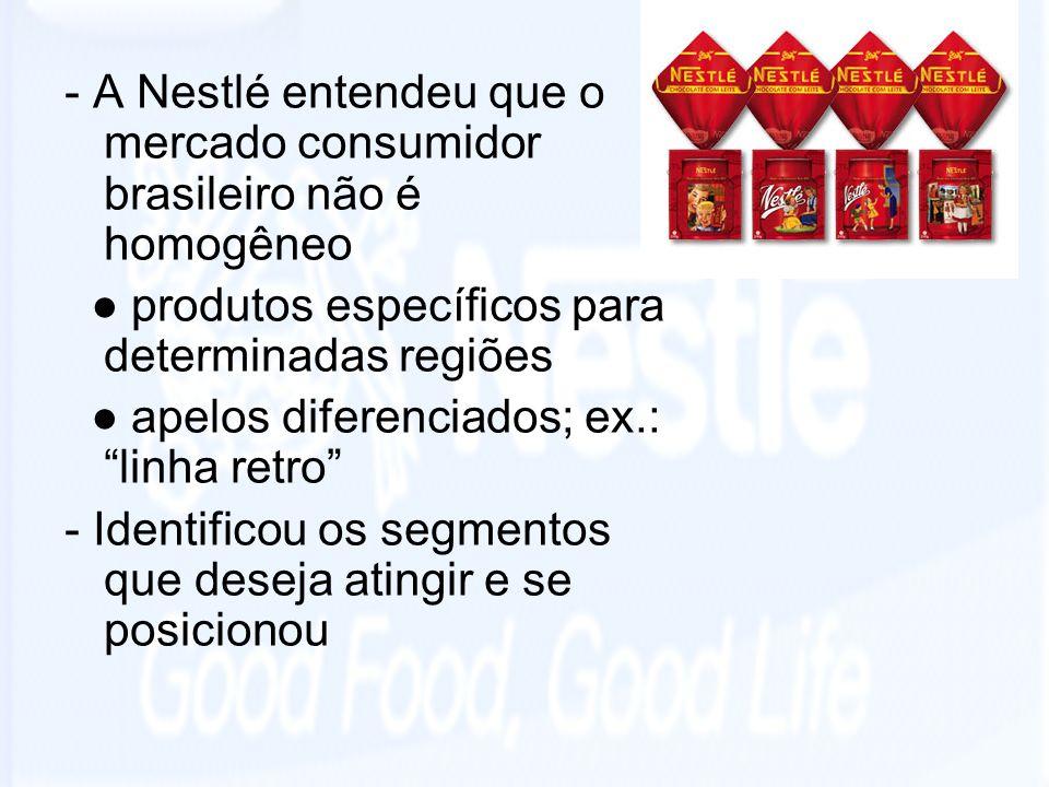 - A Nestlé entendeu que o mercado consumidor brasileiro não é homogêneo produtos específicos para determinadas regiões apelos diferenciados; ex.: linh