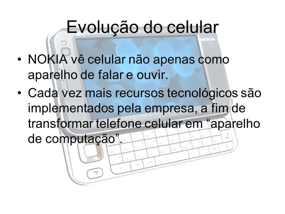 Evolução do celular NOKIA vê celular não apenas como aparelho de falar e ouvir. Cada vez mais recursos tecnológicos são implementados pela empresa, a