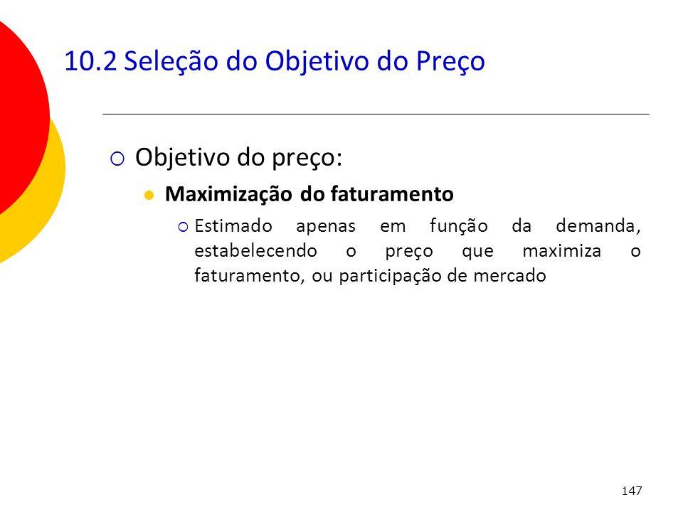 147 10.2 Seleção do Objetivo do Preço Objetivo do preço: Maximização do faturamento Estimado apenas em função da demanda, estabelecendo o preço que ma