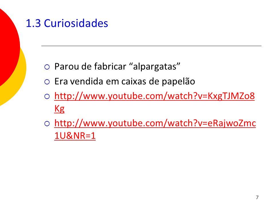 7 1.3 Curiosidades Parou de fabricar alpargatas Era vendida em caixas de papelão http://www.youtube.com/watch?v=KxgTJMZo8 Kg http://www.youtube.com/wa