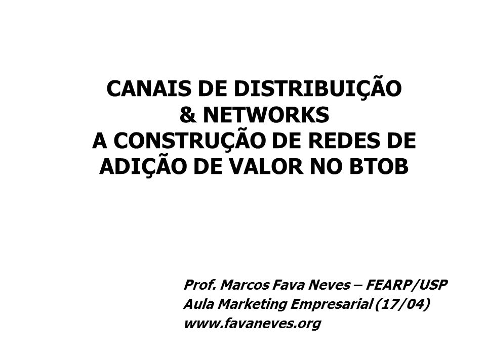 Prof. Marcos Fava Neves – FEARP/USP Aula Marketing Empresarial (17/04) www.favaneves.org CANAIS DE DISTRIBUIÇÃO & NETWORKS A CONSTRUÇÃO DE REDES DE AD