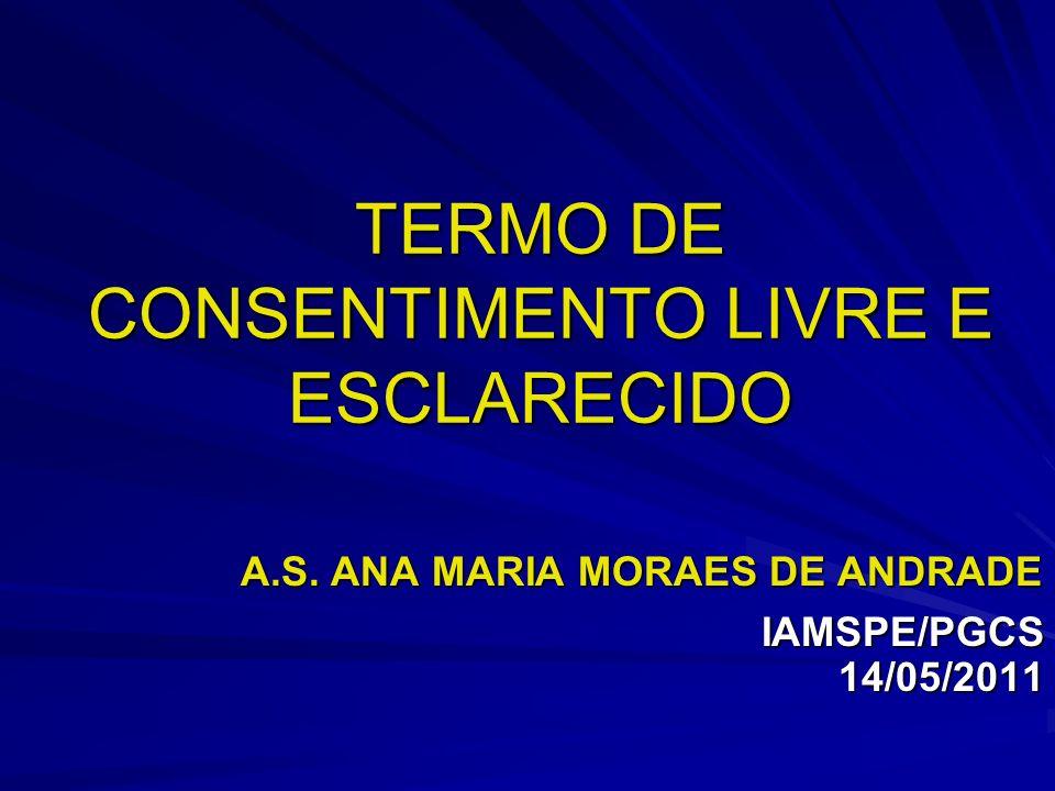 TERMO DE CONSENTIMENTO LIVRE E ESCLARECIDO A.S. ANA MARIA MORAES DE ANDRADE A.S. ANA MARIA MORAES DE ANDRADE IAMSPE/PGCS 14/05/2011 IAMSPE/PGCS 14/05/