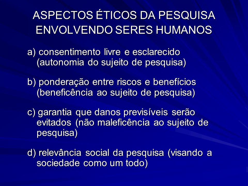 ASPECTOS ÉTICOS DA PESQUISA ENVOLVENDO SERES HUMANOS a) consentimento livre e esclarecido (autonomia do sujeito de pesquisa) b) ponderação entre risco