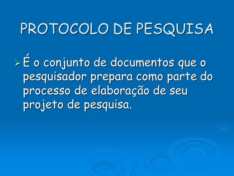 PROTOCOLO DE PESQUISA É o conjunto de documentos que o pesquisador prepara como parte do processo de elaboração de seu projeto de pesquisa. É o conjun