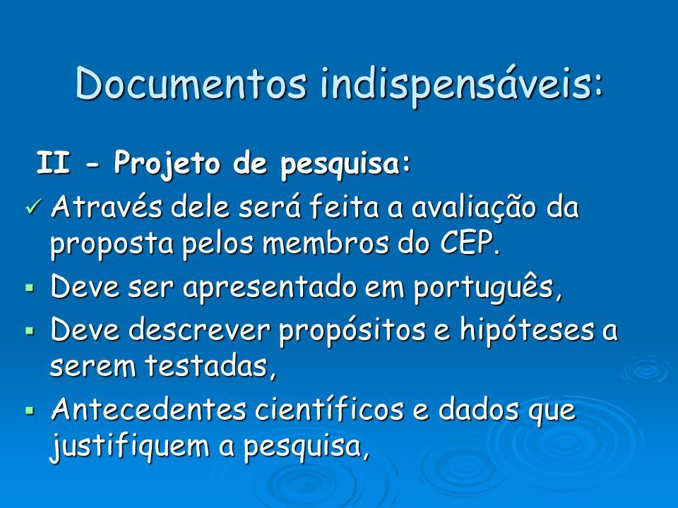 Documentos indispensáveis: II - Projeto de pesquisa: II - Projeto de pesquisa: Através dele será feita a avaliação da proposta pelos membros do CEP. A