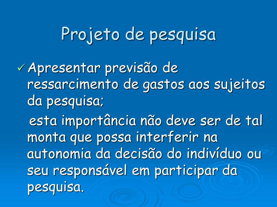 Projeto de pesquisa Apresentar previsão de ressarcimento de gastos aos sujeitos da pesquisa; Apresentar previsão de ressarcimento de gastos aos sujeit
